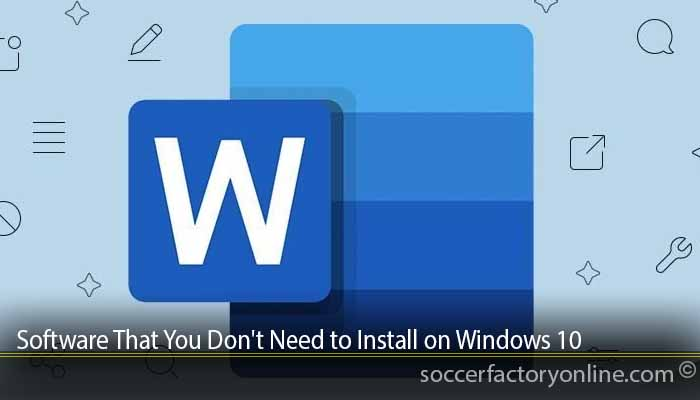 Software That You Don't Need to Install on Windows 10